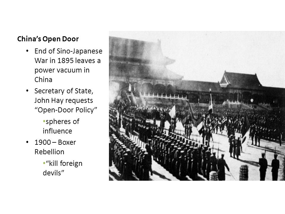 China's Open Door End of Sino-Japanese War in 1895 leaves a power vacuum in China. Secretary of State, John Hay requests Open-Door Policy
