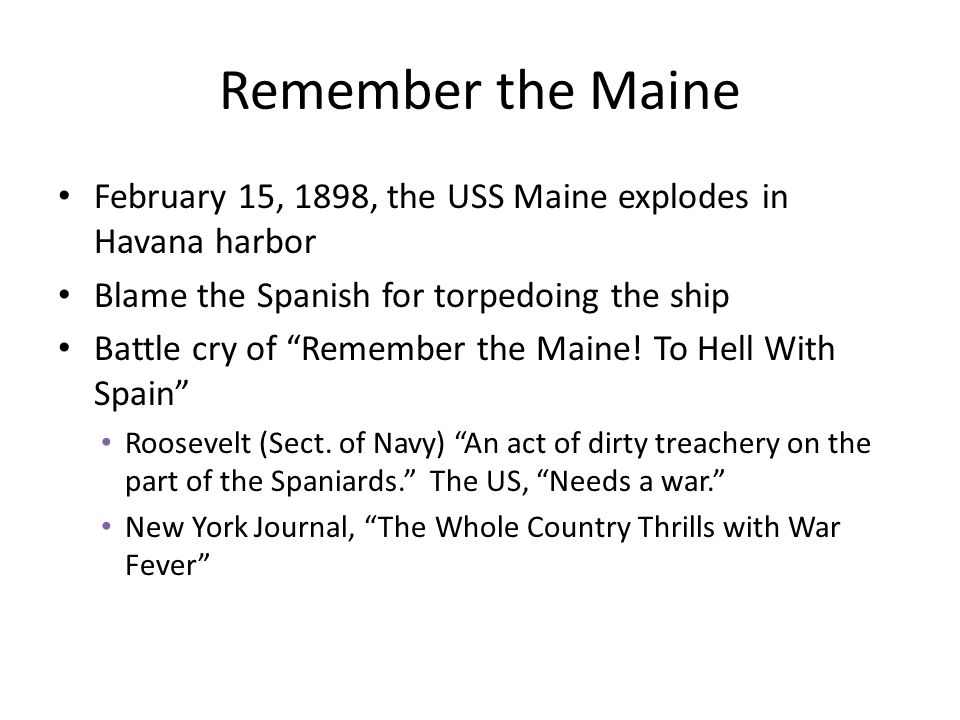 Remember the Maine February 15, 1898, the USS Maine explodes in Havana harbor. Blame the Spanish for torpedoing the ship.