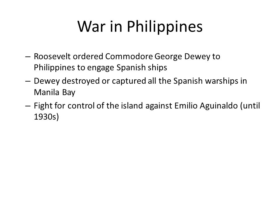 War in Philippines Roosevelt ordered Commodore George Dewey to Philippines to engage Spanish ships.