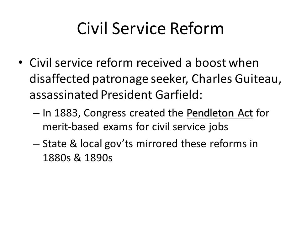 Civil Service Reform Civil service reform received a boost when disaffected patronage seeker, Charles Guiteau, assassinated President Garfield: