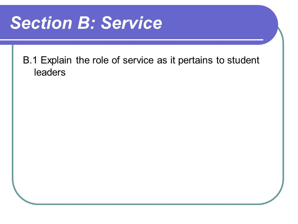 Section B: Service B.1 Explain the role of service as it pertains to student leaders