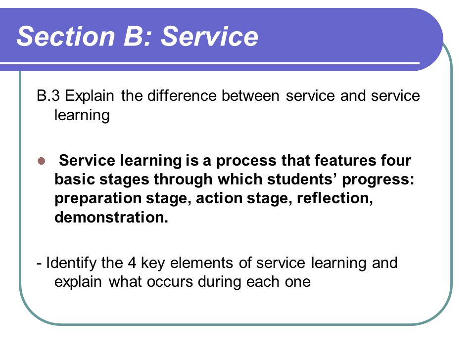Section B: Service B.3 Explain the difference between service and service learning.
