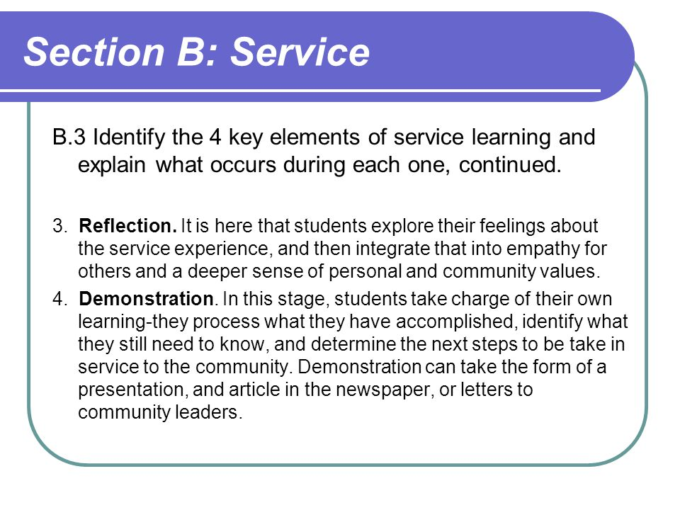 Section B: Service B.3 Identify the 4 key elements of service learning and explain what occurs during each one, continued.