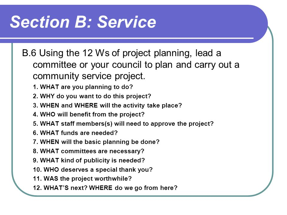 Section B: Service B.6 Using the 12 Ws of project planning, lead a committee or your council to plan and carry out a community service project.