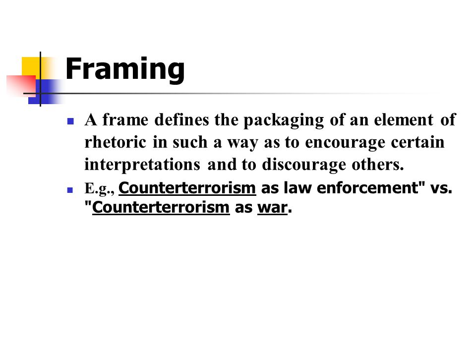 Framing A frame defines the packaging of an element of rhetoric in such a way as to encourage certain interpretations and to discourage others.