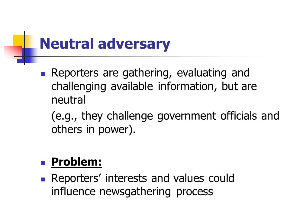 Neutral adversary Reporters are gathering, evaluating and challenging available information, but are neutral.