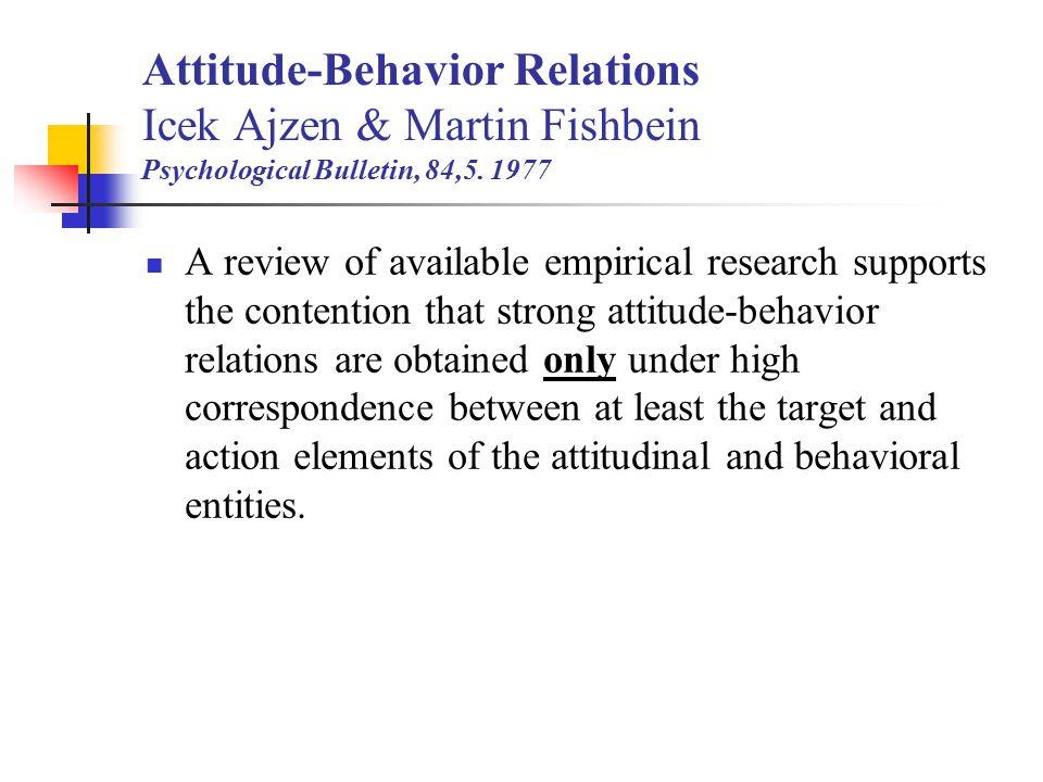 Attitude-Behavior Relations Icek Ajzen & Martin Fishbein Psychological Bulletin, 84,5. 1977