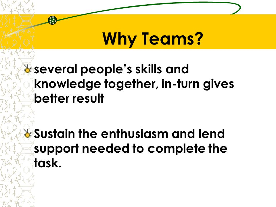 Why Teams several people's skills and knowledge together, in-turn gives better result.