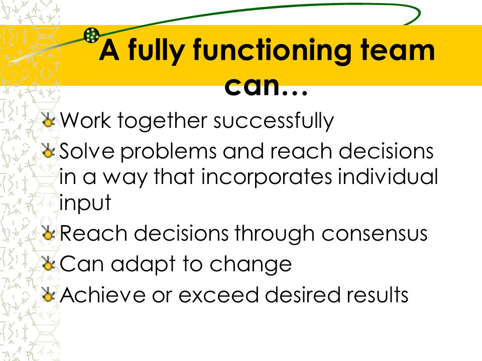 A fully functioning team can…
