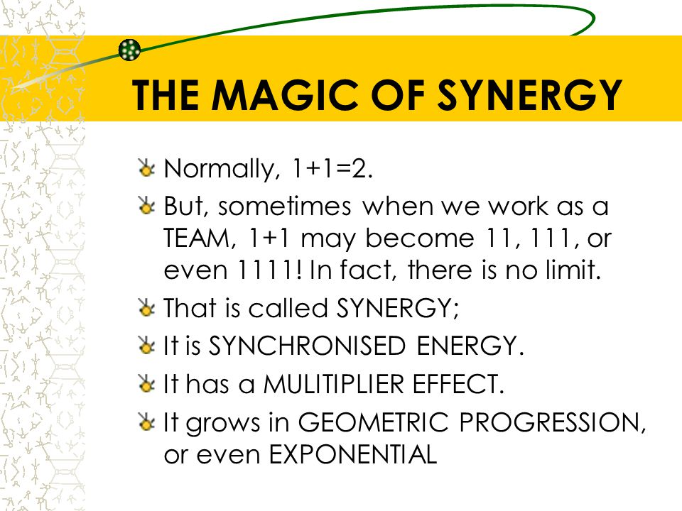 THE MAGIC OF SYNERGY Normally, 1+1=2.