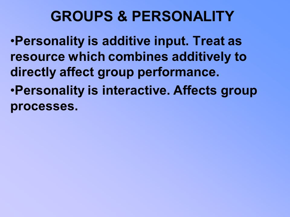 GROUPS & PERSONALITY Personality is additive input. Treat as resource which combines additively to directly affect group performance.