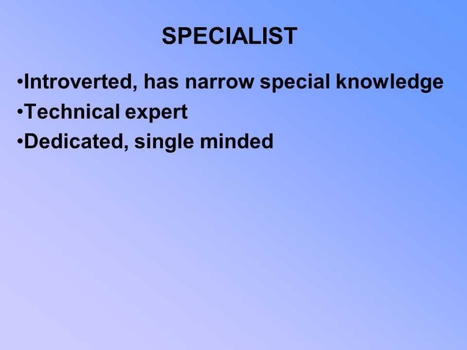 SPECIALIST Introverted, has narrow special knowledge Technical expert