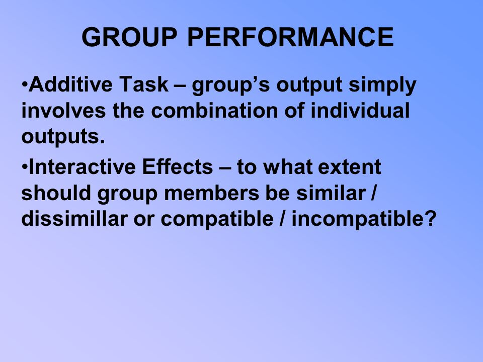 GROUP PERFORMANCE Additive Task – group's output simply involves the combination of individual outputs.