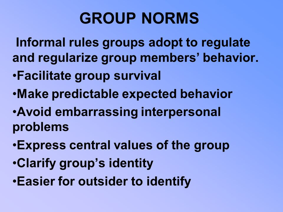 GROUP NORMS Informal rules groups adopt to regulate and regularize group members' behavior. Facilitate group survival.