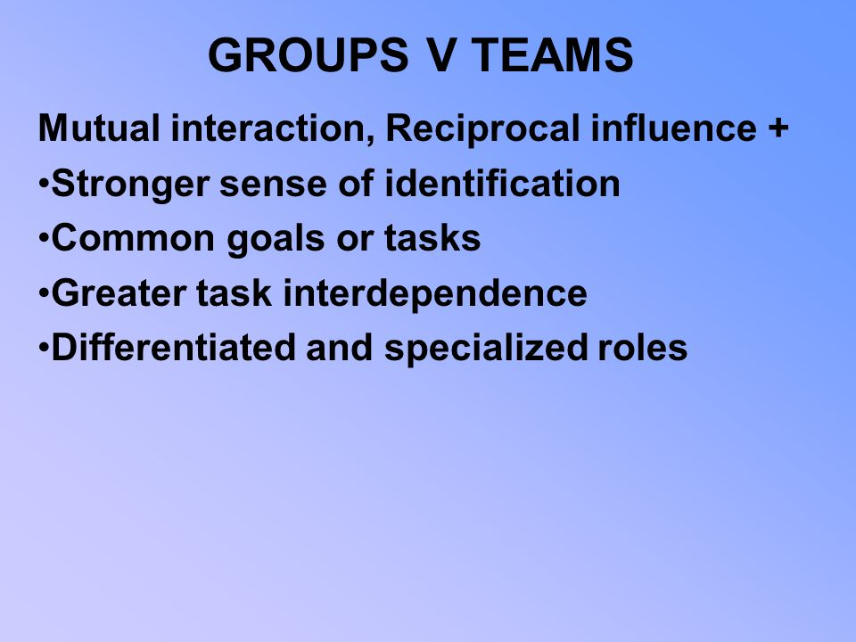 GROUPS V TEAMS Mutual interaction, Reciprocal influence +