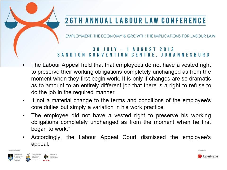 The Labour Appeal held that that employees do not have a vested right to preserve their working obligations completely unchanged as from the moment when they first begin work. It is only if changes are so dramatic as to amount to an entirely different job that there is a right to refuse to do the job in the required manner.