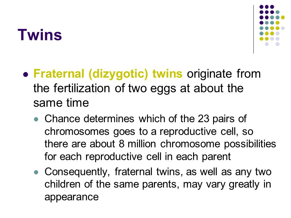 Twins Fraternal (dizygotic) twins originate from the fertilization of two eggs at about the same time.