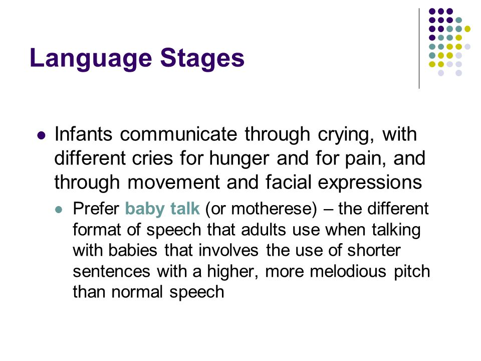 Language Stages Infants communicate through crying, with different cries for hunger and for pain, and through movement and facial expressions.