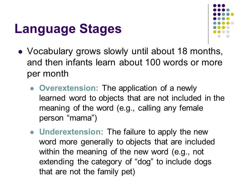 Language Stages Vocabulary grows slowly until about 18 months, and then infants learn about 100 words or more per month.
