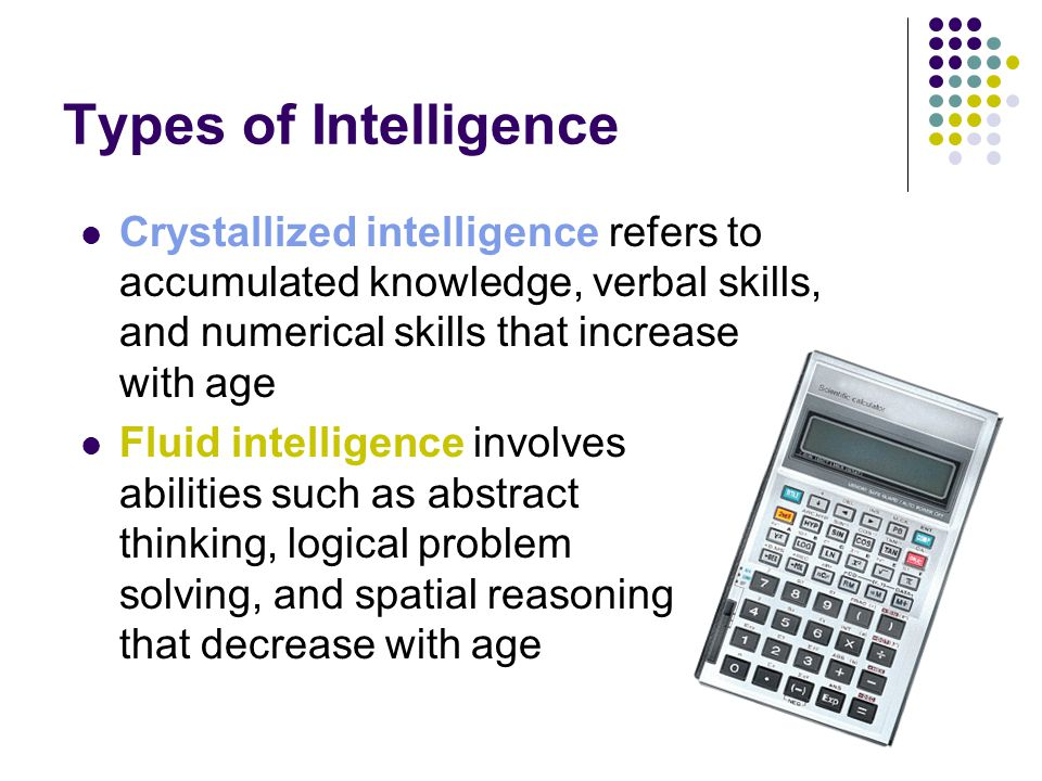 Types of Intelligence Crystallized intelligence refers to accumulated knowledge, verbal skills, and numerical skills that increase with age.
