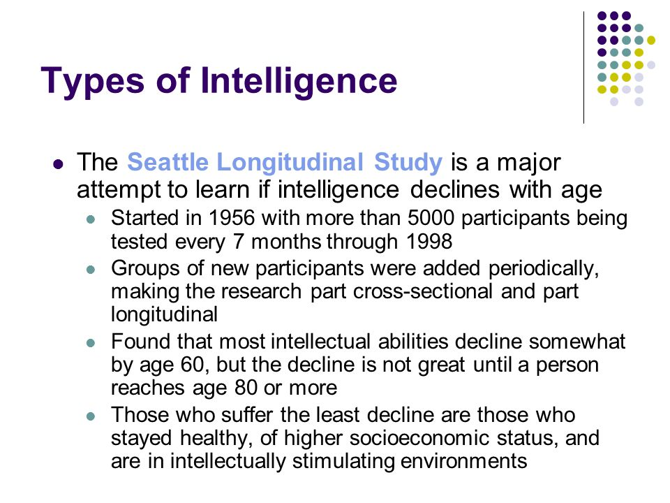 Types of Intelligence The Seattle Longitudinal Study is a major attempt to learn if intelligence declines with age.
