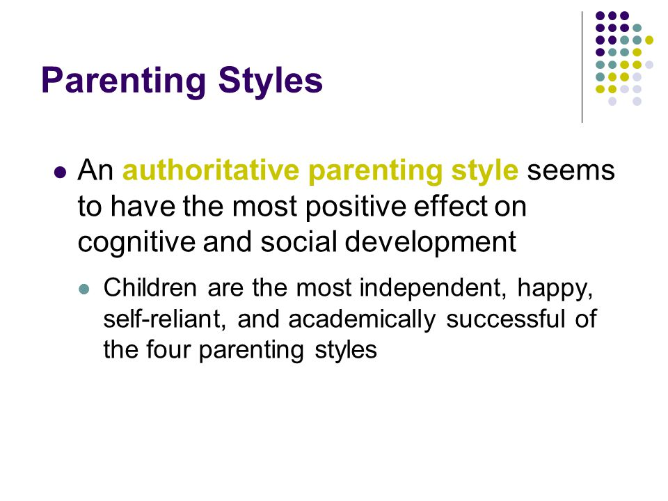 Parenting Styles An authoritative parenting style seems to have the most positive effect on cognitive and social development.