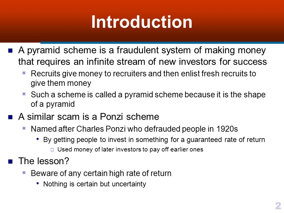 Introduction A pyramid scheme is a fraudulent system of making money that requires an infinite stream of new investors for success.