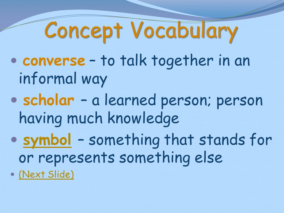 Concept Vocabulary converse – to talk together in an informal way. scholar – a learned person; person having much knowledge.