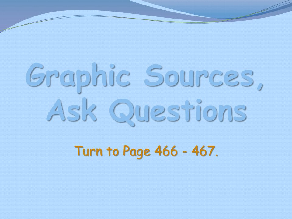 Graphic Sources, Ask Questions Turn to Page 466 - 467.