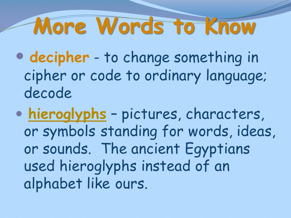 More Words to Know decipher - to change something in cipher or code to ordinary language; decode.