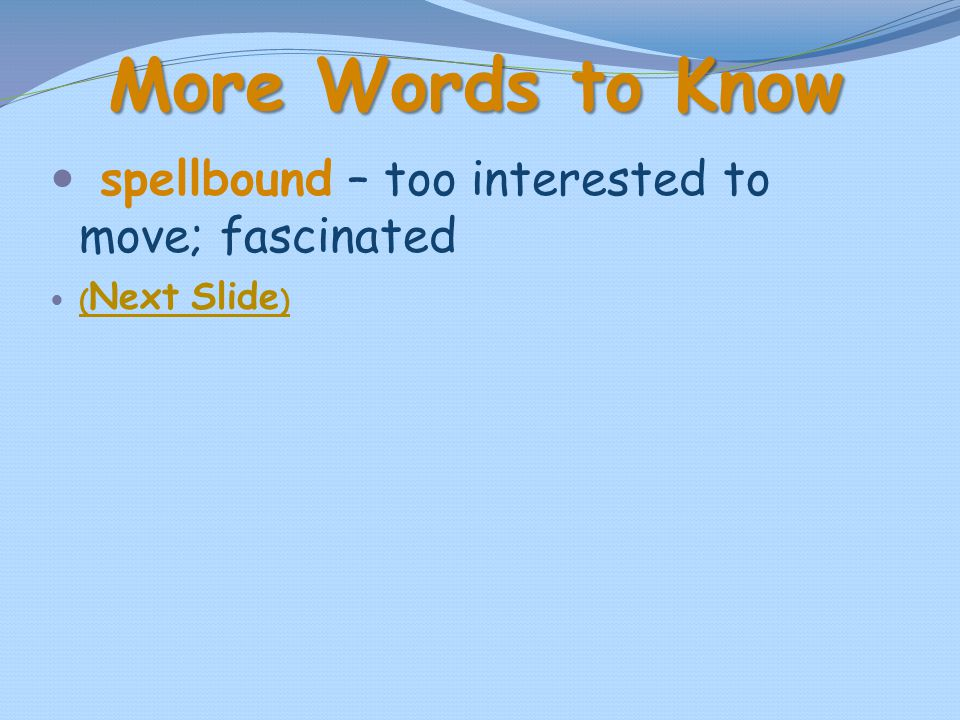 More Words to Know spellbound – too interested to move; fascinated