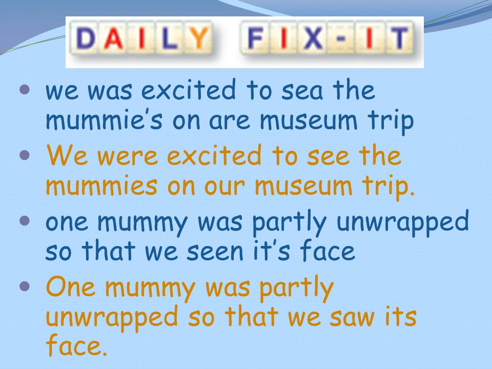we was excited to sea the mummie's on are museum trip