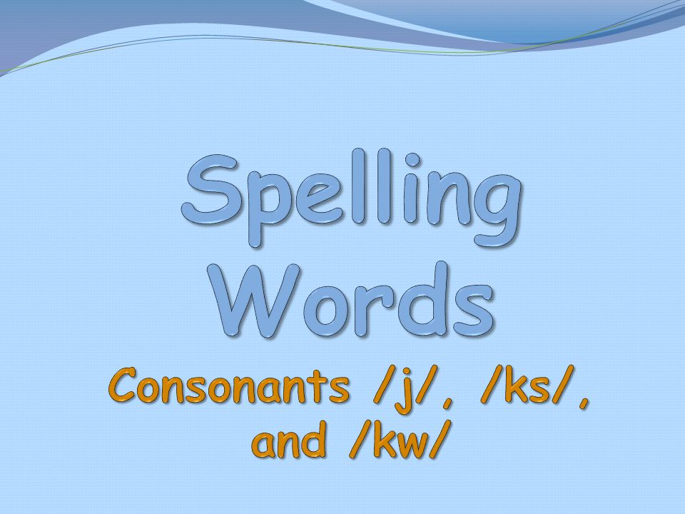 Spelling Words Consonants /j/, /ks/, and /kw/