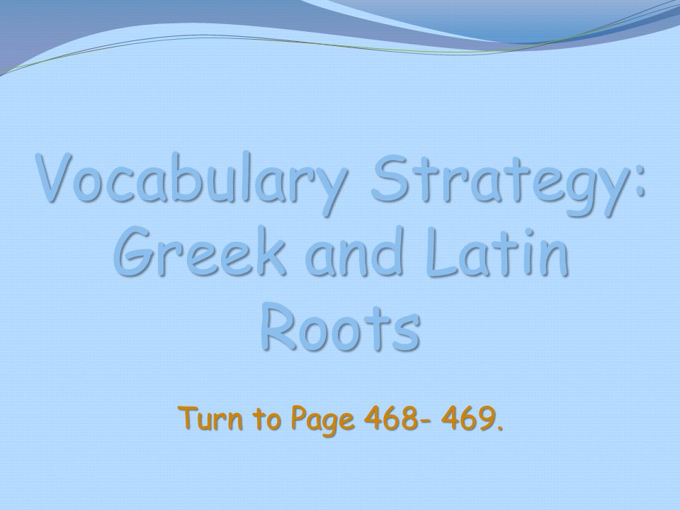 Vocabulary Strategy: Greek and Latin Roots Turn to Page 468- 469.