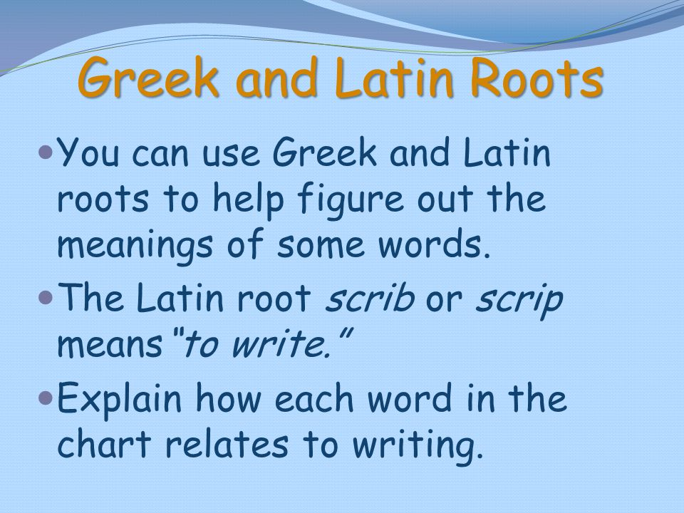 Greek and Latin Roots You can use Greek and Latin roots to help figure out the meanings of some words.