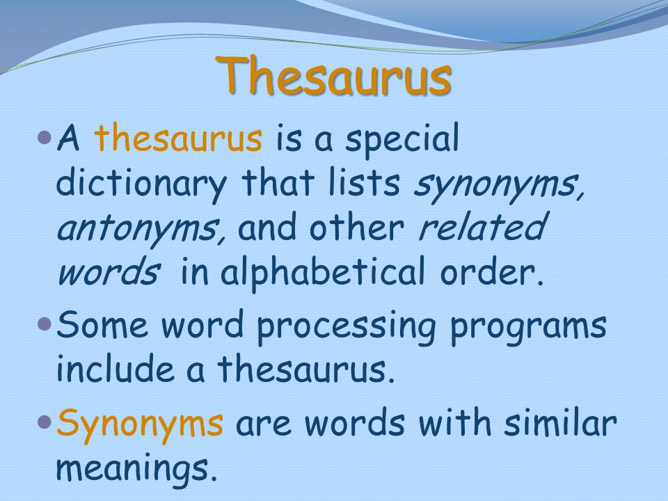 Thesaurus A thesaurus is a special dictionary that lists synonyms, antonyms, and other related words in alphabetical order.