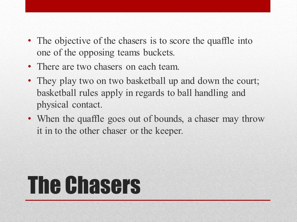 The objective of the chasers is to score the quaffle into one of the opposing teams buckets.