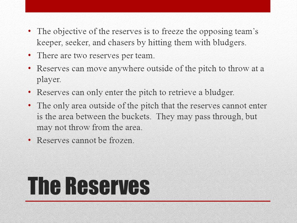The objective of the reserves is to freeze the opposing team's keeper, seeker, and chasers by hitting them with bludgers.