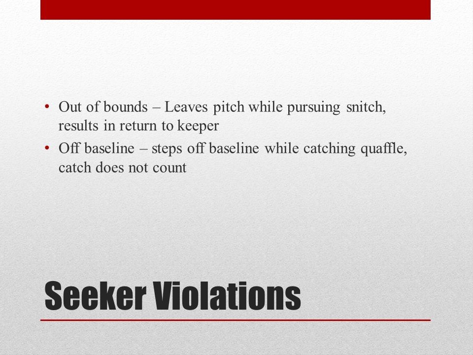 Out of bounds – Leaves pitch while pursuing snitch, results in return to keeper
