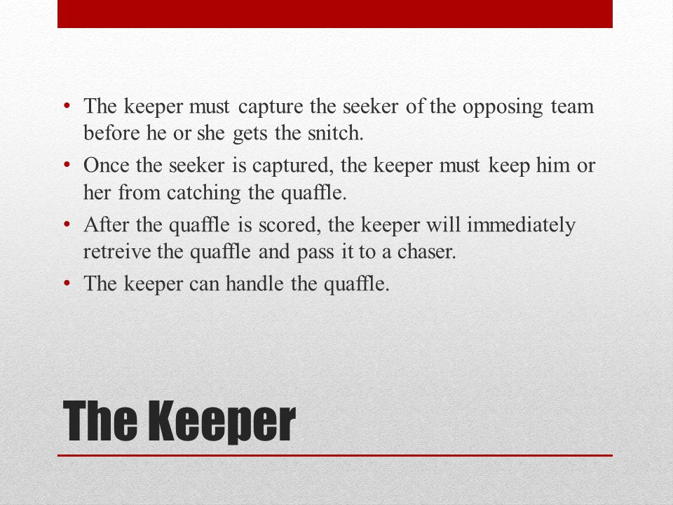 The keeper must capture the seeker of the opposing team before he or she gets the snitch.