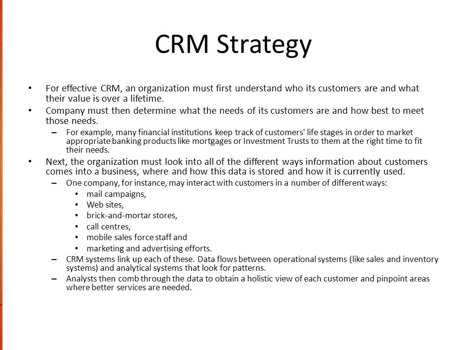 CRM Strategy For effective CRM, an organization must first understand who its customers are and what their value is over a lifetime.