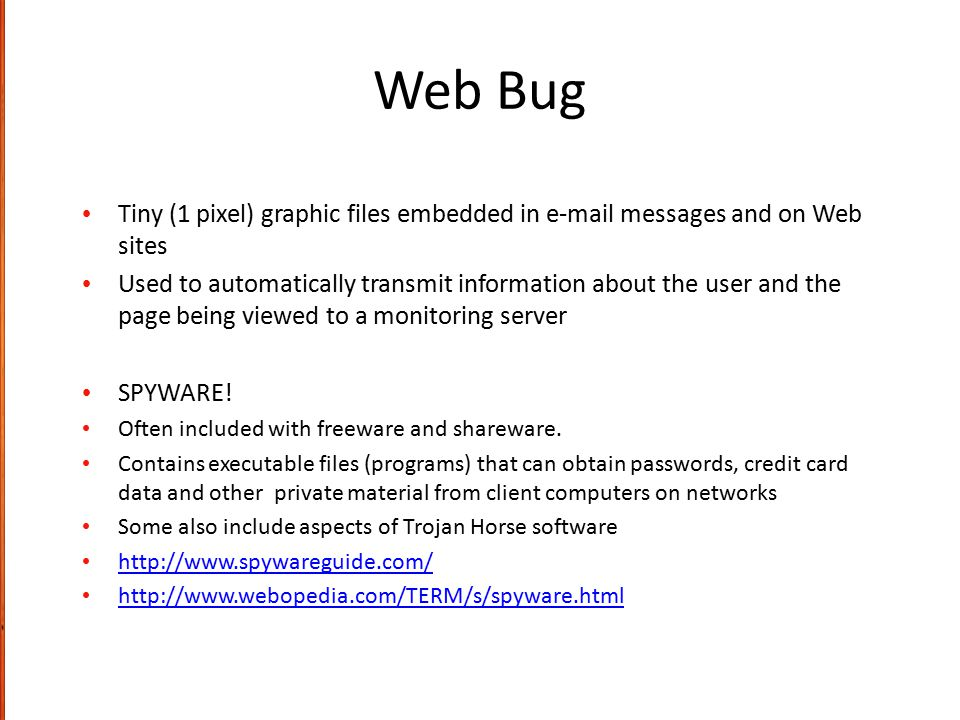 Web Bug Tiny (1 pixel) graphic files embedded in e-mail messages and on Web sites.