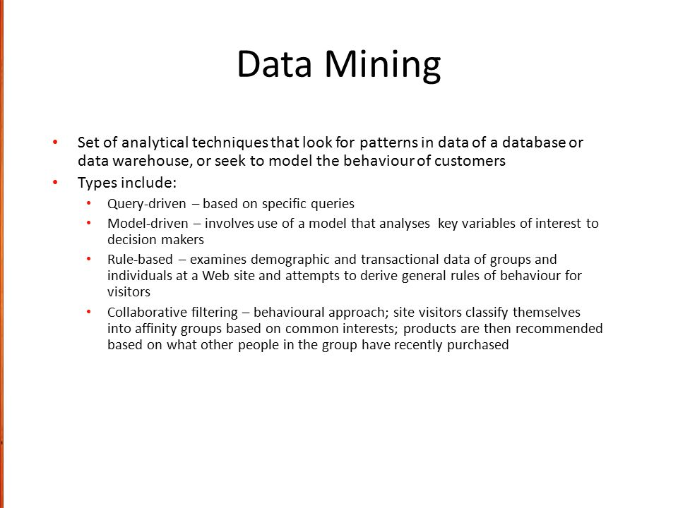 Data Mining Set of analytical techniques that look for patterns in data of a database or data warehouse, or seek to model the behaviour of customers.
