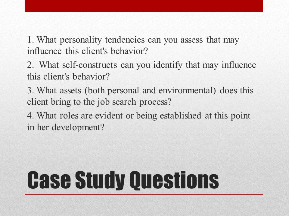 1. What personality tendencies can you assess that may influence this client s behavior 2. What self-constructs can you identify that may influence this client s behavior 3. What assets (both personal and environmental) does this client bring to the job search process 4. What roles are evident or being established at this point in her development