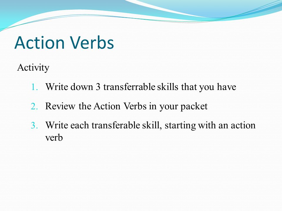 Action Verbs Activity Write down 3 transferrable skills that you have
