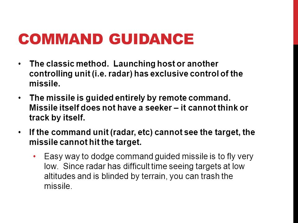 COMMAND GUIDANCE The classic method. Launching host or another controlling unit (i.e. radar) has exclusive control of the missile.