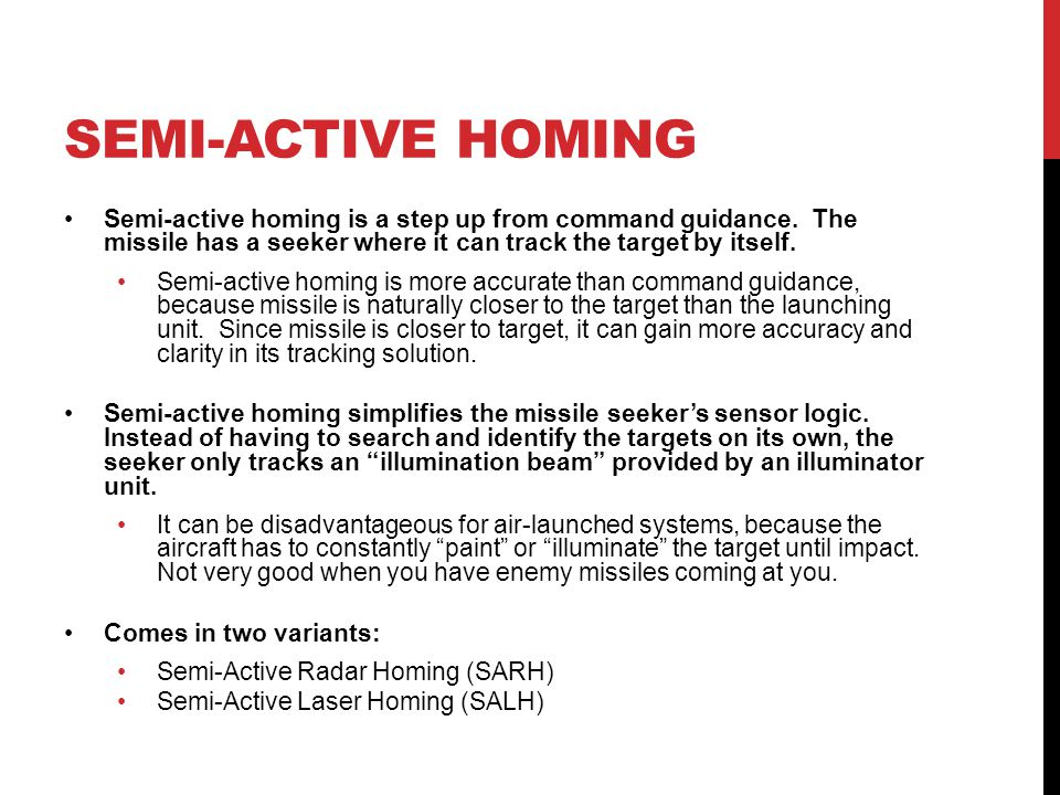 SEMI-ACTIVE HOMING Semi-active homing is a step up from command guidance. The missile has a seeker where it can track the target by itself.