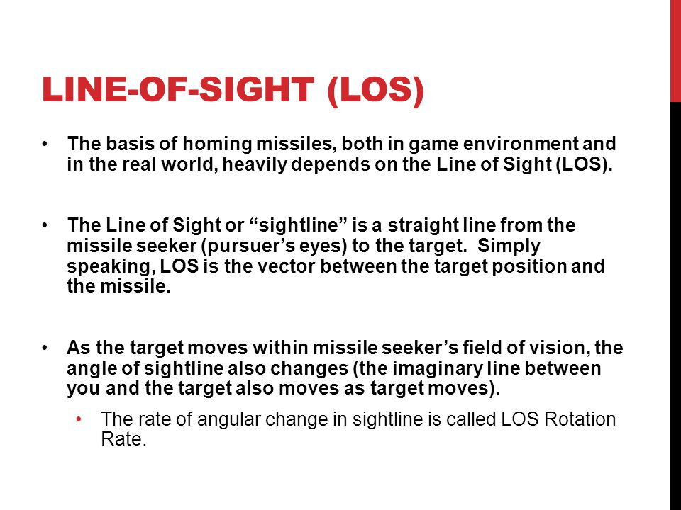 line-of-sight (LOS) The basis of homing missiles, both in game environment and in the real world, heavily depends on the Line of Sight (LOS).