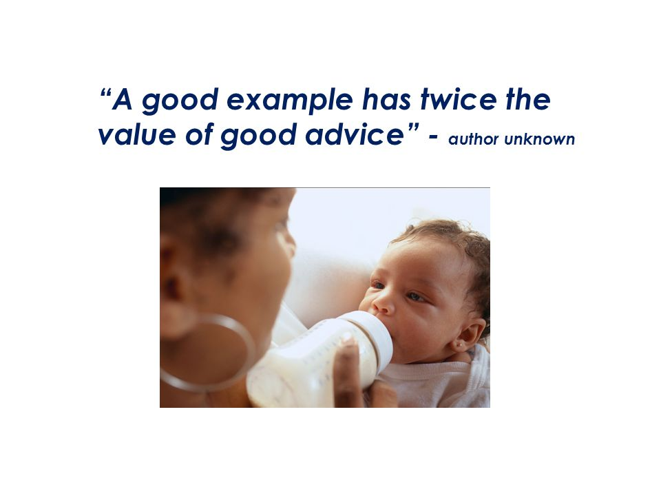 A good example has twice the value of good advice - author unknown