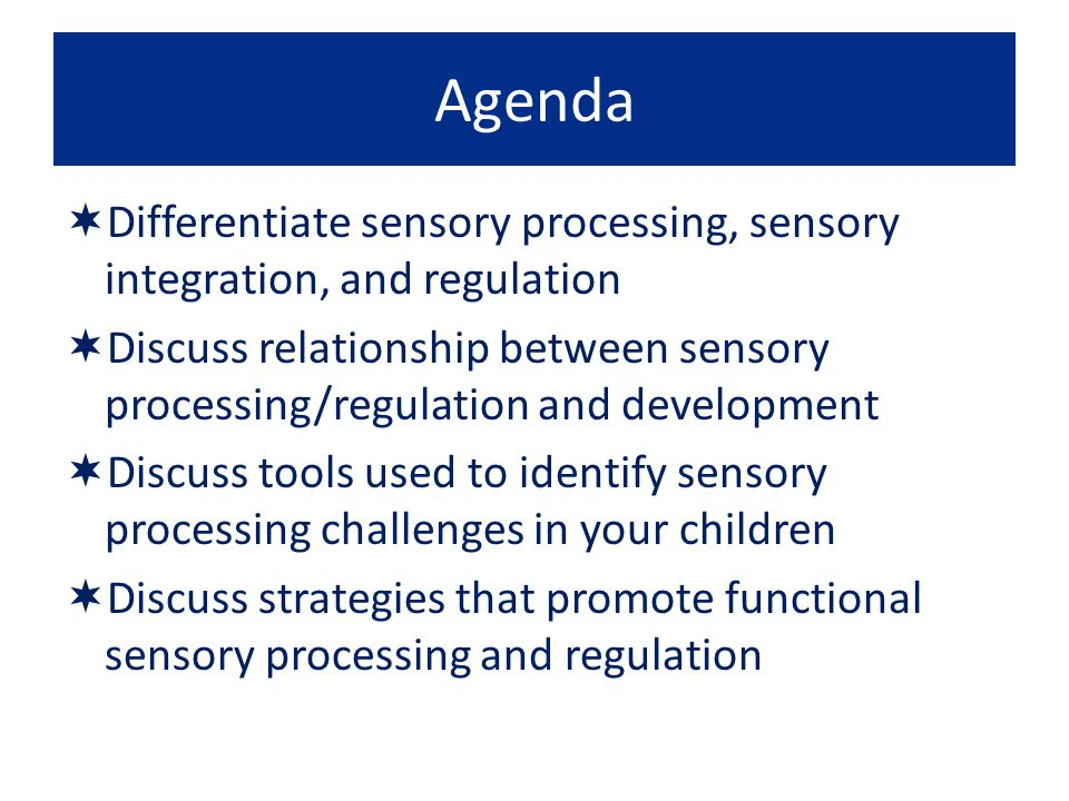 Agenda Differentiate sensory processing, sensory integration, and regulation.